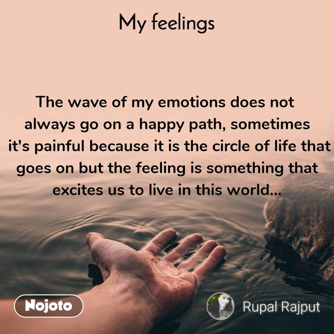 My feelings The wave of my emotions does not  always go on a happy path, sometimes  it's painful because it is the circle of life that goes on but the feeling is something that excites us to live in this world...