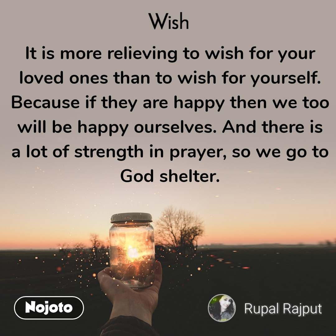 Wish It is more relieving to wish for your loved ones than to wish for yourself. Because if they are happy then we too will be happy ourselves. And there is a lot of strength in prayer, so we go to God shelter.