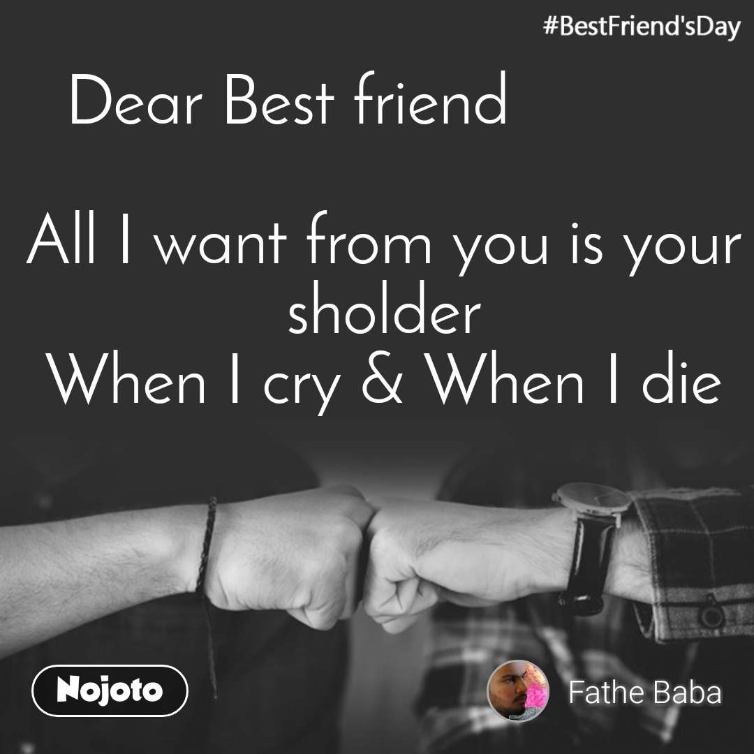 #BestFriend'sDay  Dear Best friend              All I want from you is your sholder When I cry & When I die