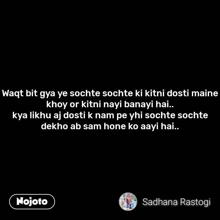 Waqt bit gya ye sochte sochte ki kitni dosti maine khoy or kitni nayi banayi hai.. kya likhu aj dosti k nam pe yhi sochte sochte dekho ab sam hone ko aayi hai..