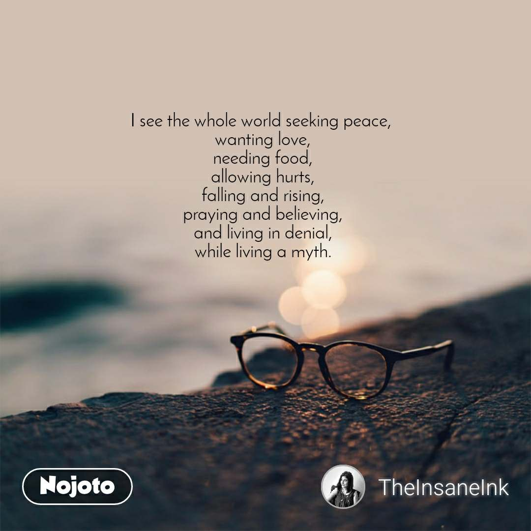 I see the whole world seeking peace,  wanting love, needing food, allowing hurts, falling and rising, praying and believing, and living in denial, while living a myth.