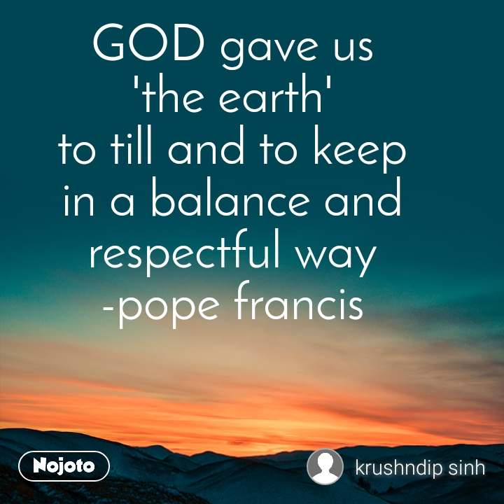 GOD gave us 'the earth' to till and to keep in a balance and respectful way -pope francis