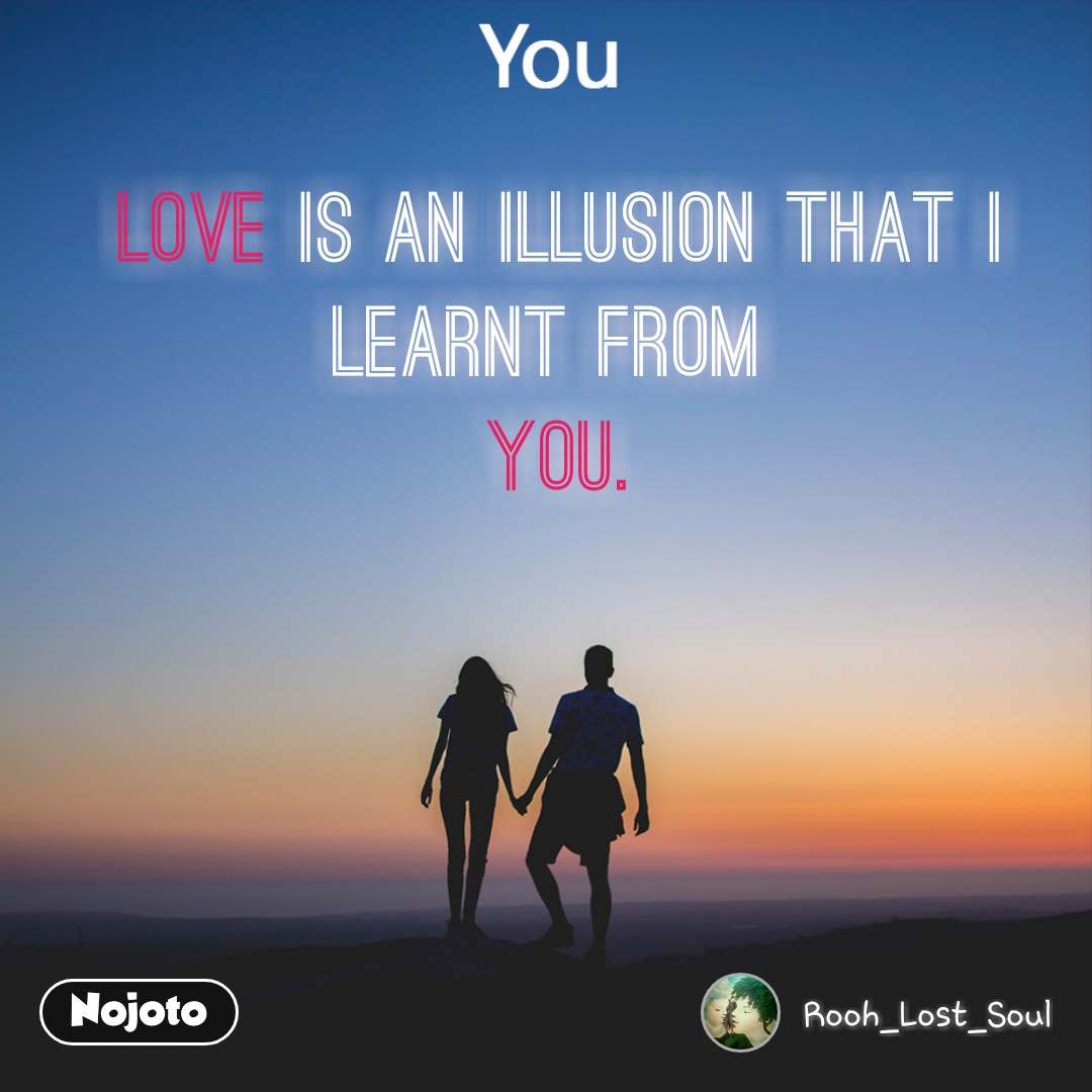 Love is an illusion that i learnt from  YOU.
