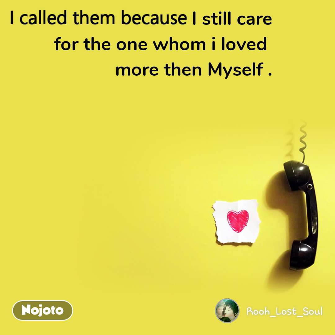 I called them because I still care for the one whom i loved  more then Myself .
