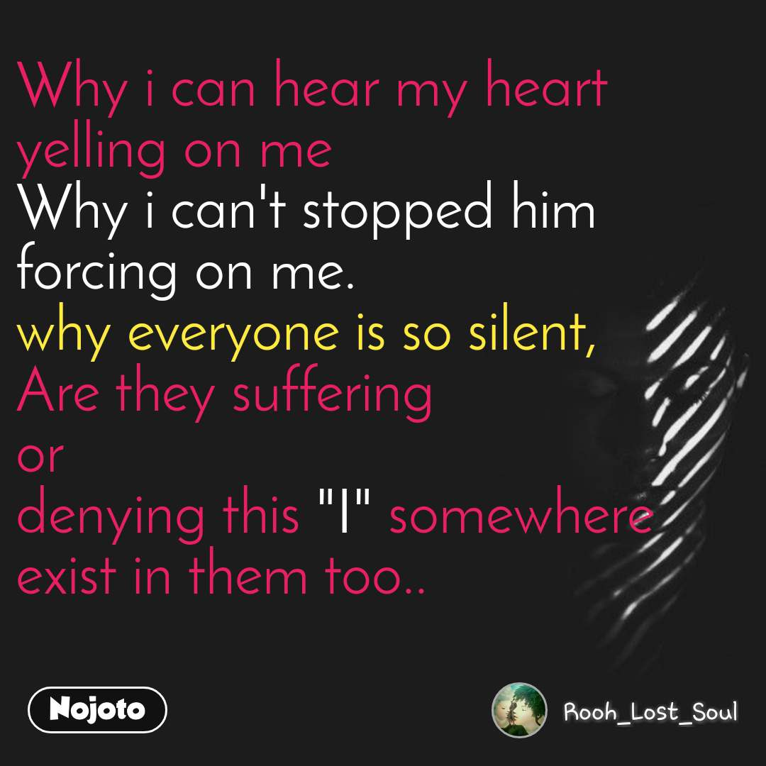 """Why i can hear my heart  yelling on me Why i can't stopped him forcing on me. why everyone is so silent, Are they suffering  or  denying this """"I"""" somewhere exist in them too.."""