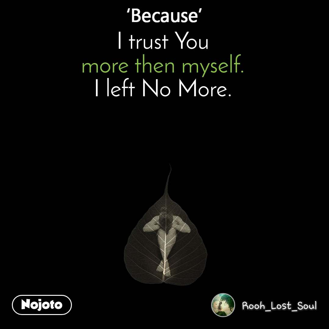I trust You more then myself. I left No More.