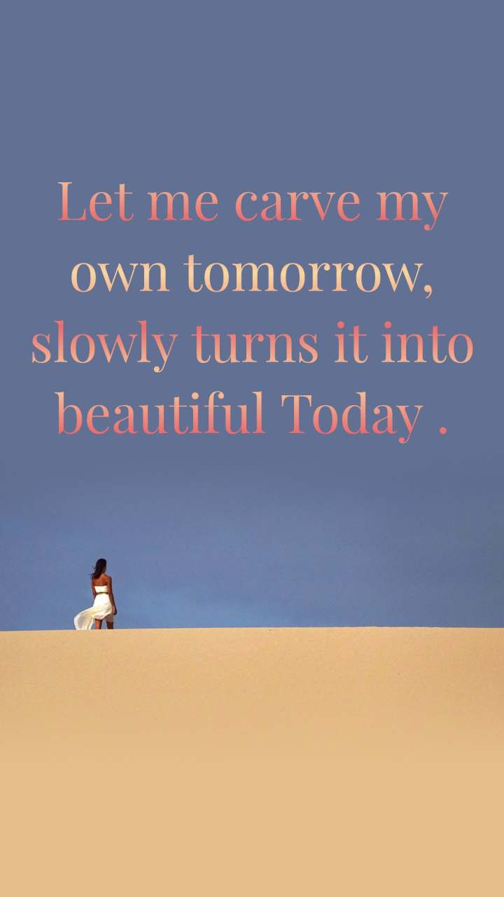 Let me carve my own tomorrow, slowly turns it into beautiful Today .