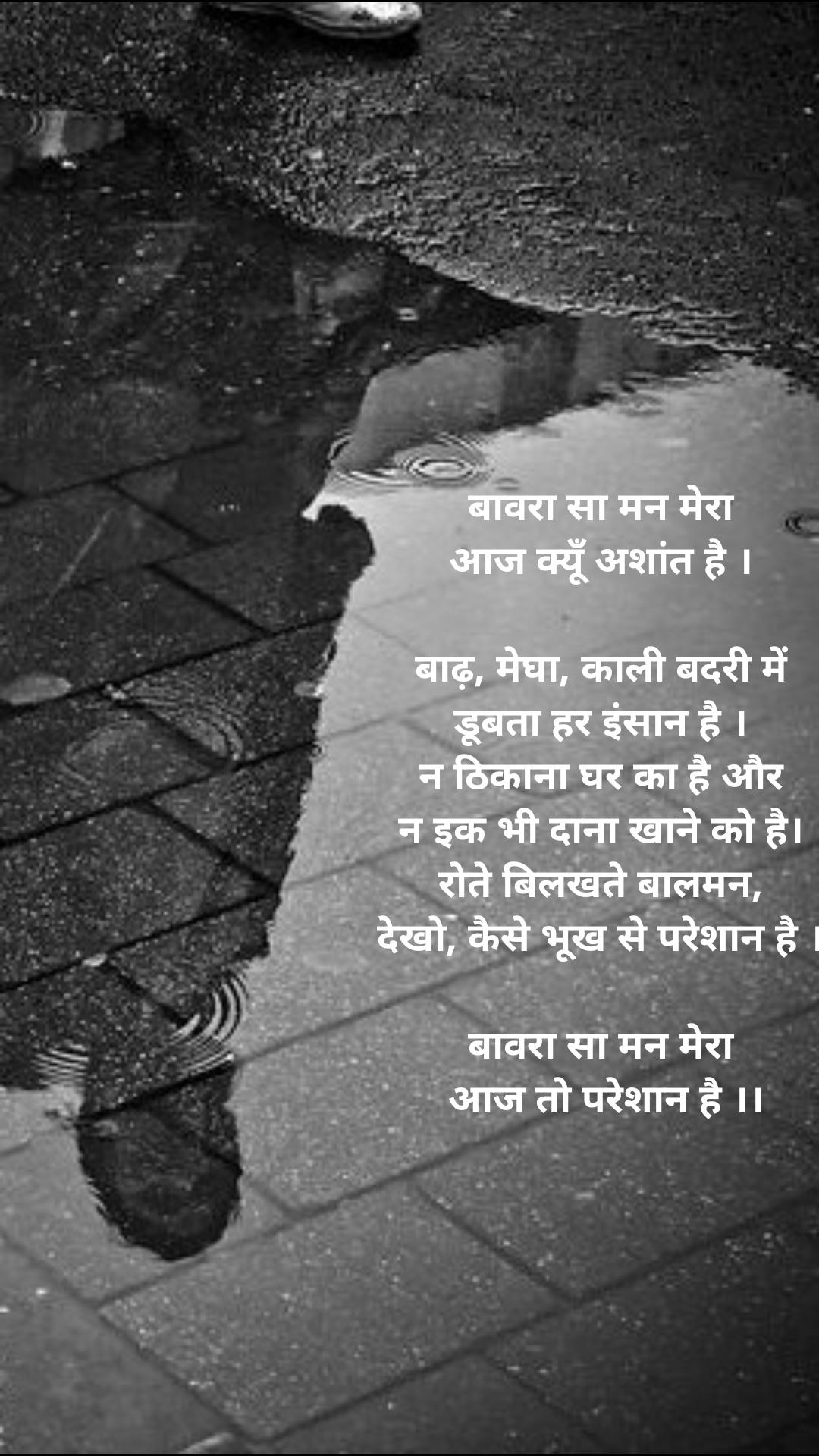 बावरा सा मन मेरा आज क्यूँ अशांत है ।  बाढ़, मेघा, काली बदरी में डूबता हर इंसान है । न ठिकाना घर का है और न इक भी दाना खाने को है। रोते बिलखते बालमन, देखो, कैसे भूख से परेशान है ।  बावरा सा मन मेरा  आज तो परेशान है ।।