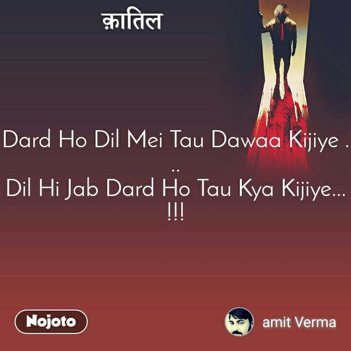 क़ातिल Dard Ho Dil Mei Tau Dawaa Kijiye ... Dil Hi Jab Dard Ho Tau Kya Kijiye...!!!
