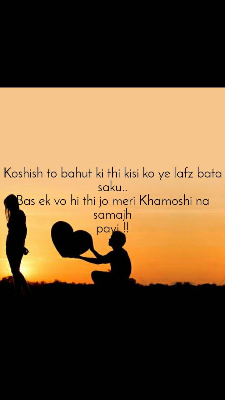 Koshish to bahut ki thi kisi ko ye lafz bata saku.. Bas ek vo hi thi jo meri Khamoshi na samajh payi !!