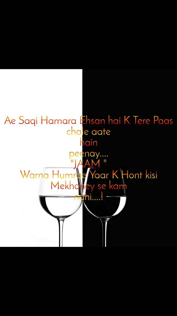 """Ae Saqi Hamara Ehsan hai K Tere Paas chale aate hain peenay.... """"JAAM """" Warna Humrae Yaar K Hont kisi Mekhaney se kam nahi....!"""