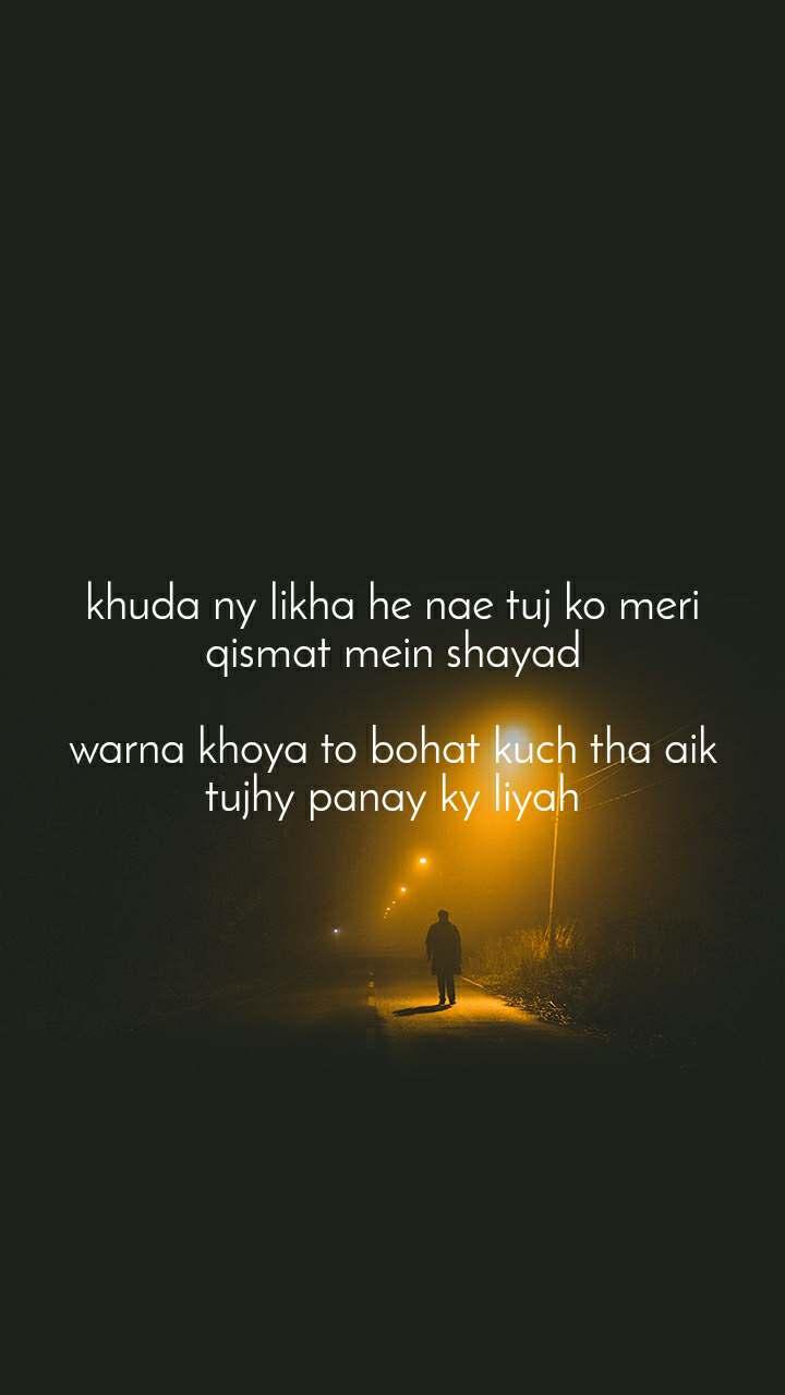 khuda ny likha he nae tuj ko meri qismat mein shayad  warna khoya to bohat kuch tha aik tujhy panay ky liyah