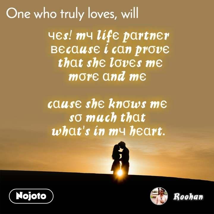 One who truly loves. will чєs! mч lífє pαrtnєr  вєcαusє í cαn prσvє  thαt shє lσvєs mє mσrє αnd mє   cαusє shє knσws mє  sσ much thαt  whαt's ín mч hєαrt.