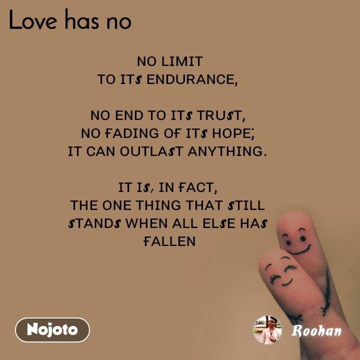 Love has no  ɴᴏ ʟɪᴍɪᴛ  ᴛᴏ ɪᴛs ᴇɴᴅᴜʀᴀɴᴄᴇ,   ɴᴏ ᴇɴᴅ ᴛᴏ ɪᴛs ᴛʀᴜsᴛ,  ɴᴏ ғᴀᴅɪɴɢ ᴏғ ɪᴛs ʜᴏᴘᴇ;  ɪᴛ ᴄᴀɴ ᴏᴜᴛʟᴀsᴛ ᴀɴʏᴛʜɪɴɢ.   ɪᴛ ɪs, ɪɴ ғᴀᴄᴛ,  ᴛʜᴇ ᴏɴᴇ ᴛʜɪɴɢ ᴛʜᴀᴛ sᴛɪʟʟ  sᴛᴀɴᴅs ᴡʜᴇɴ ᴀʟʟ ᴇʟsᴇ ʜᴀs  ғᴀʟʟᴇɴ