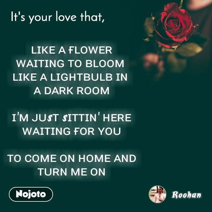 It's your love that, ʟɪᴋᴇ ᴀ ғʟᴏᴡᴇʀ ᴡᴀɪᴛɪɴɢ ᴛᴏ ʙʟᴏᴏᴍ  ʟɪᴋᴇ ᴀ ʟɪɢʜᴛʙᴜʟʙ ɪɴ  ᴀ ᴅᴀʀᴋ ʀᴏᴏᴍ   ɪ'ᴍ ᴊᴜsᴛ sɪᴛᴛɪɴ' ʜᴇʀᴇ  ᴡᴀɪᴛɪɴɢ ғᴏʀ ʏᴏᴜ   ᴛᴏ ᴄᴏᴍᴇ ᴏɴ ʜᴏᴍᴇ ᴀɴᴅ  ᴛᴜʀɴ ᴍᴇ ᴏɴ