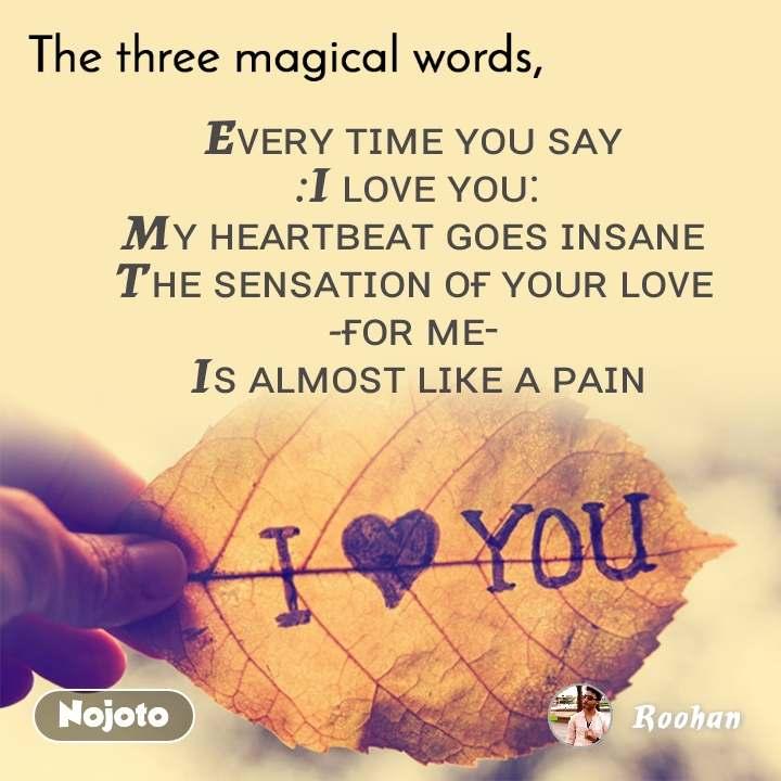 The three magical words Eᴠᴇʀʏ ᴛɪᴍᴇ ʏᴏᴜ ꜱᴀʏ  :I ʟᴏᴠᴇ ʏᴏᴜ: Mʏ ʜᴇᴀʀᴛʙᴇᴀᴛ ɢᴏᴇꜱ ɪɴꜱᴀɴᴇ  Tʜᴇ ꜱᴇɴꜱᴀᴛɪᴏɴ ᴏғ ʏᴏᴜʀ ʟᴏᴠᴇ  -ғᴏʀ ᴍᴇ-  Iꜱ ᴀʟᴍᴏꜱᴛ ʟɪᴋᴇ ᴀ ᴘᴀɪɴ