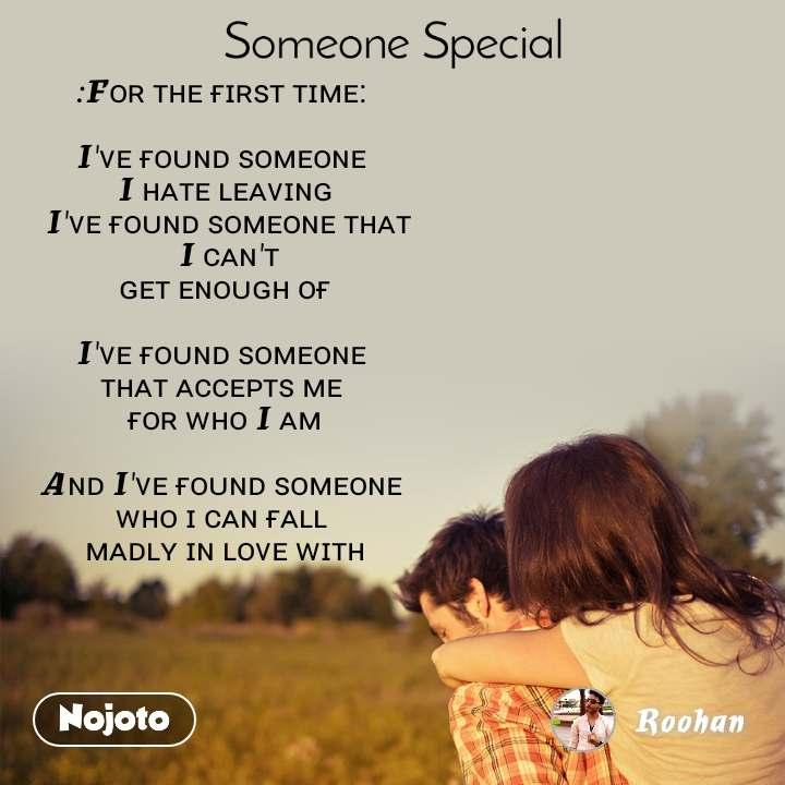 Someone special :Fᴏʀ ᴛʜᴇ ғɪʀꜱᴛ ᴛɪᴍᴇ:   I'ᴠᴇ ғᴏᴜɴᴅ ꜱᴏᴍᴇᴏɴᴇ  I ʜᴀᴛᴇ ʟᴇᴀᴠɪɴɢ  I'ᴠᴇ ғᴏᴜɴᴅ ꜱᴏᴍᴇᴏɴᴇ ᴛʜᴀᴛ  I ᴄᴀɴ'ᴛ  ɢᴇᴛ ᴇɴᴏᴜɢʜ ᴏғ   I'ᴠᴇ ғᴏᴜɴᴅ ꜱᴏᴍᴇᴏɴᴇ  ᴛʜᴀᴛ ᴀᴄᴄᴇᴘᴛꜱ ᴍᴇ  ғᴏʀ ᴡʜᴏ I ᴀᴍ  Aɴᴅ I'ᴠᴇ ғᴏᴜɴᴅ ꜱᴏᴍᴇᴏɴᴇ  ᴡʜᴏ ɪ ᴄᴀɴ ғᴀʟʟ  ᴍᴀᴅʟʏ ɪɴ ʟᴏᴠᴇ ᴡɪᴛʜ