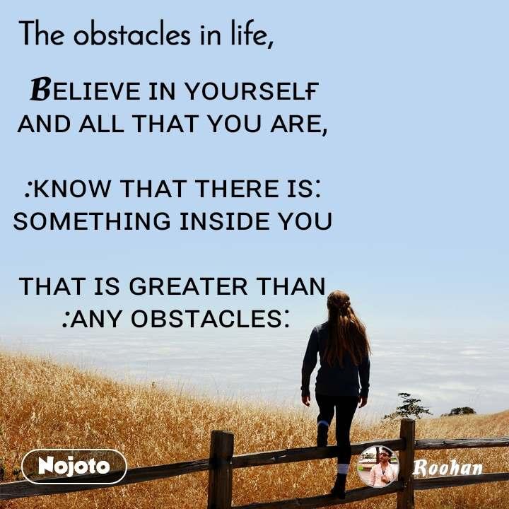 The obstacle in life, Bᴇʟɪᴇᴠᴇ ɪɴ ʏᴏᴜʀꜱᴇʟғ  ᴀɴᴅ ᴀʟʟ ᴛʜᴀᴛ ʏᴏᴜ ᴀʀᴇ,   :ᴋɴᴏᴡ ᴛʜᴀᴛ ᴛʜᴇʀᴇ ɪꜱ:  ꜱᴏᴍᴇᴛʜɪɴɢ ɪɴꜱɪᴅᴇ ʏᴏᴜ   ᴛʜᴀᴛ ɪꜱ ɢʀᴇᴀᴛᴇʀ ᴛʜᴀɴ  :ᴀɴʏ ᴏʙꜱᴛᴀᴄʟᴇꜱ: