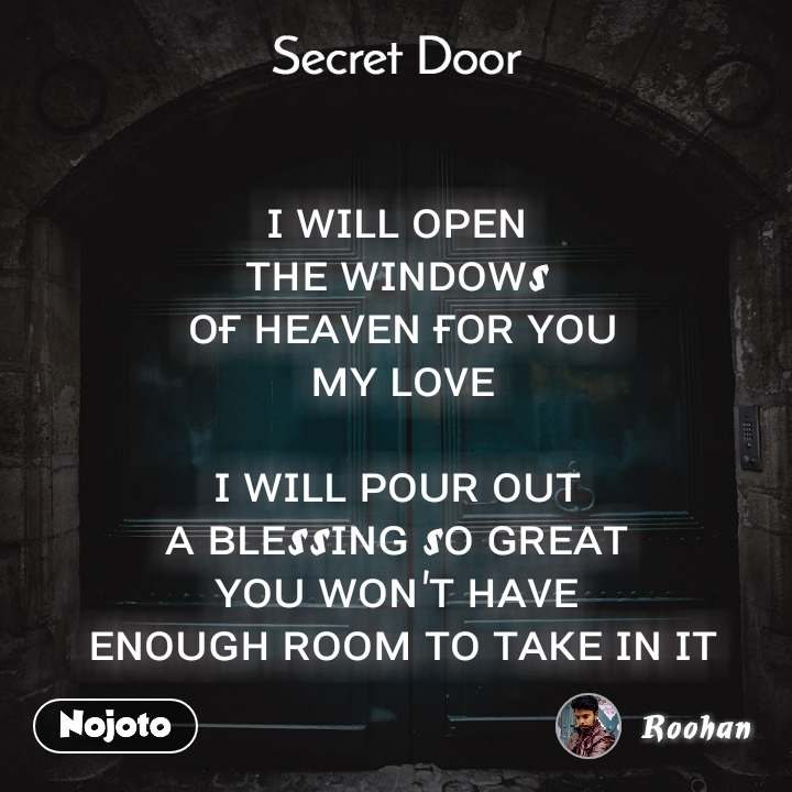 Secret door  ɪ ᴡɪʟʟ ᴏᴘᴇɴ  ᴛʜᴇ ᴡɪɴᴅᴏᴡs  ᴏғ ʜᴇᴀᴠᴇɴ ғᴏʀ ʏᴏᴜ  ᴍʏ ʟᴏᴠᴇ   ɪ ᴡɪʟʟ ᴘᴏᴜʀ ᴏᴜᴛ  ᴀ ʙʟᴇssɪɴɢ sᴏ ɢʀᴇᴀᴛ  ʏᴏᴜ ᴡᴏɴ'ᴛ ʜᴀᴠᴇ  ᴇɴᴏᴜɢʜ ʀᴏᴏᴍ ᴛᴏ ᴛᴀᴋᴇ ɪɴ ɪᴛ