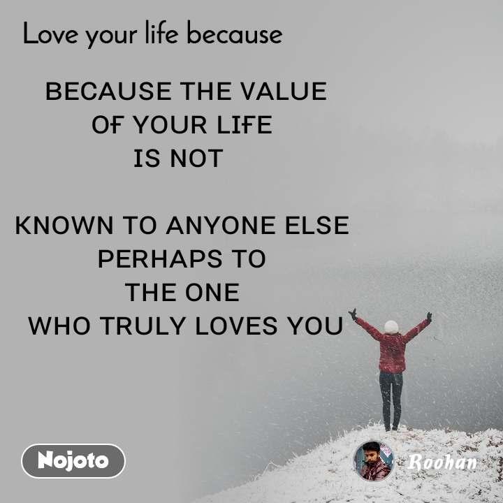 Love your life because    ʙᴇᴄᴀᴜꜱᴇ ᴛʜᴇ ᴠᴀʟᴜᴇ  ᴏғ ʏᴏᴜʀ ʟɪғᴇ  ɪꜱ ɴᴏᴛ   ᴋɴᴏᴡɴ ᴛᴏ ᴀɴʏᴏɴᴇ ᴇʟꜱᴇ  ᴘᴇʀʜᴀᴘꜱ ᴛᴏ  ᴛʜᴇ ᴏɴᴇ  ᴡʜᴏ ᴛʀᴜʟʏ ʟᴏᴠᴇꜱ ʏᴏᴜ