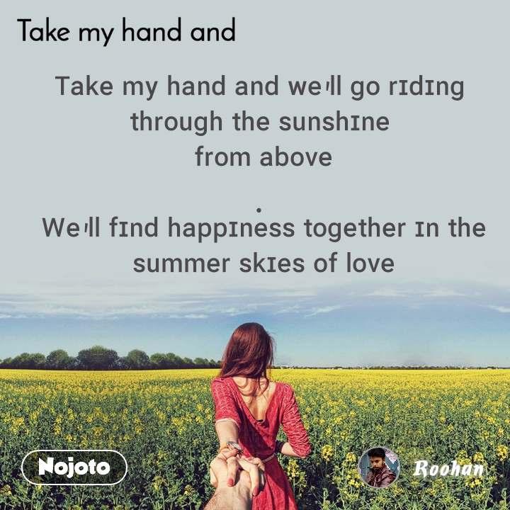 Take my hand and ᵀᵃᵏᵉ ᵐʸ ʰᵃⁿᵈ ᵃⁿᵈ ʷᵉ'ˡˡ ᵍᵒ ʳᶦᵈᶦⁿᵍ  ᵗʰʳᵒᵘᵍʰ ᵗʰᵉ ˢᵘⁿˢʰᶦⁿᵉ  ᶠʳᵒᵐ ᵃᵇᵒᵛᵉ .  ᵂᵉ'ˡˡ ᶠᶦⁿᵈ ʰᵃᵖᵖᶦⁿᵉˢˢ ᵗᵒᵍᵉᵗʰᵉʳ ᶦⁿ ᵗʰᵉ ˢᵘᵐᵐᵉʳ ˢᵏᶦᵉˢ ᵒᶠ ˡᵒᵛᵉ