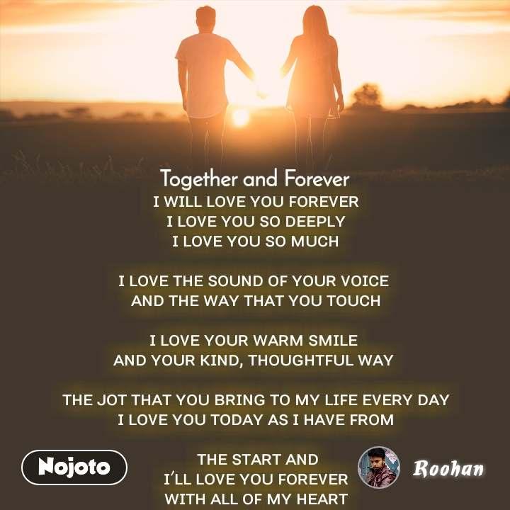 Together and Forever  ɪ ᴡɪʟʟ ʟᴏᴠᴇ ʏᴏᴜ ꜰᴏʀᴇᴠᴇʀ ɪ ʟᴏᴠᴇ ʏᴏᴜ ꜱᴏ ᴅᴇᴇᴘʟʏ ɪ ʟᴏᴠᴇ ʏᴏᴜ ꜱᴏ ᴍᴜᴄʜ  ɪ ʟᴏᴠᴇ ᴛʜᴇ ꜱᴏᴜɴᴅ ᴏꜰ ʏᴏᴜʀ ᴠᴏɪᴄᴇ  ᴀɴᴅ ᴛʜᴇ ᴡᴀʏ ᴛʜᴀᴛ ʏᴏᴜ ᴛᴏᴜᴄʜ  ɪ ʟᴏᴠᴇ ʏᴏᴜʀ ᴡᴀʀᴍ ꜱᴍɪʟᴇ  ᴀɴᴅ ʏᴏᴜʀ ᴋɪɴᴅ, ᴛʜᴏᴜɢʜᴛꜰᴜʟ ᴡᴀʏ   ᴛʜᴇ ᴊᴏᴛ ᴛʜᴀᴛ ʏᴏᴜ ʙʀɪɴɢ ᴛᴏ ᴍʏ ʟɪꜰᴇ ᴇᴠᴇʀʏ ᴅᴀʏ ɪ ʟᴏᴠᴇ ʏᴏᴜ ᴛᴏᴅᴀʏ ᴀꜱ ɪ ʜᴀᴠᴇ ꜰʀᴏᴍ   ᴛʜᴇ ꜱᴛᴀʀᴛ ᴀɴᴅ  ɪ'ʟʟ ʟᴏᴠᴇ ʏᴏᴜ ꜰᴏʀᴇᴠᴇʀ  ᴡɪᴛʜ ᴀʟʟ ᴏꜰ ᴍʏ ʜᴇᴀʀᴛ