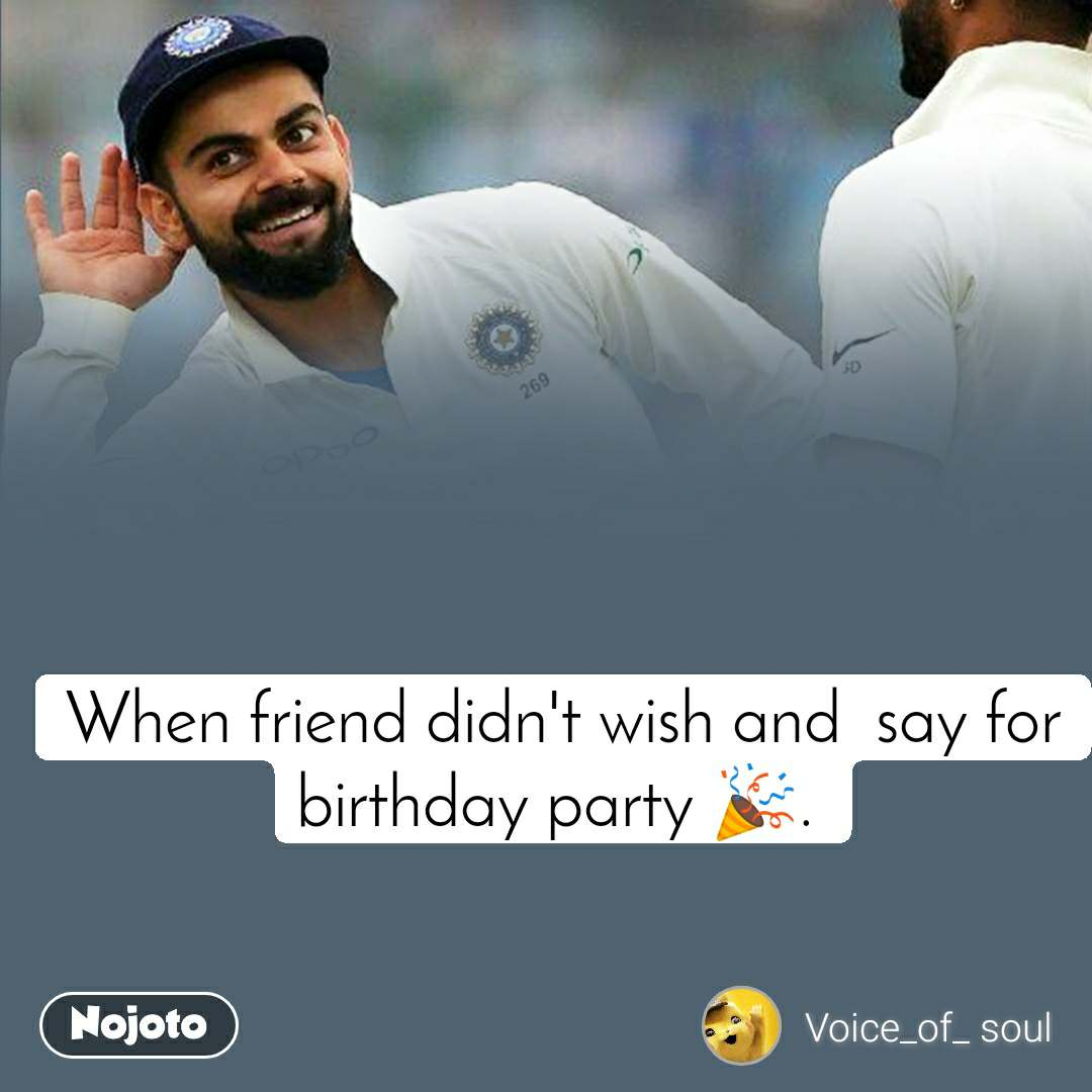 When friend didn't wish and  say for birthday party 🎉.