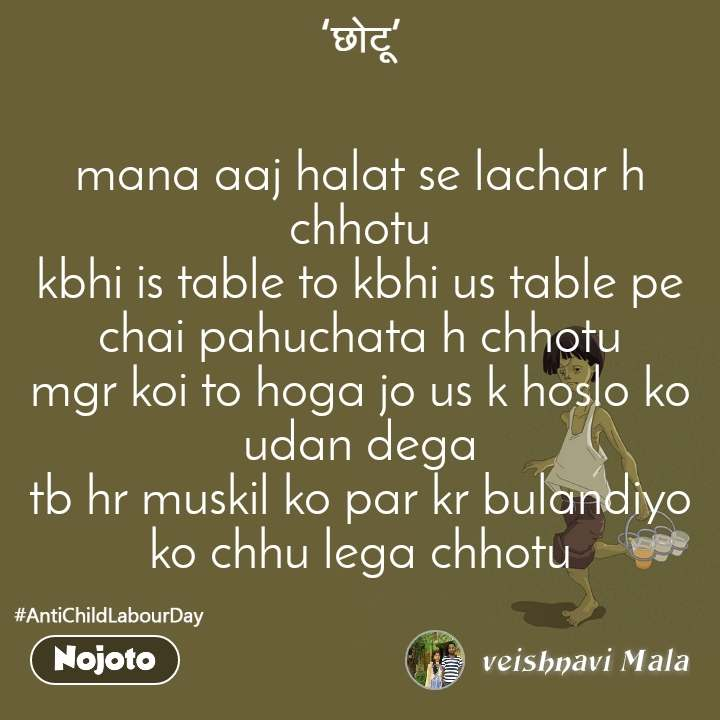 mana aaj halat se lachar h chhotu kbhi is table to kbhi us table pe chai pahuchata h chhotu mgr koi to hoga jo us k hoslo ko udan dega tb hr muskil ko par kr bulandiyo ko chhu lega chhotu