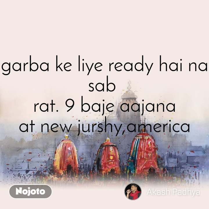 garba ke liye ready hai na sab  rat. 9 baje aajana at new jurshy,america