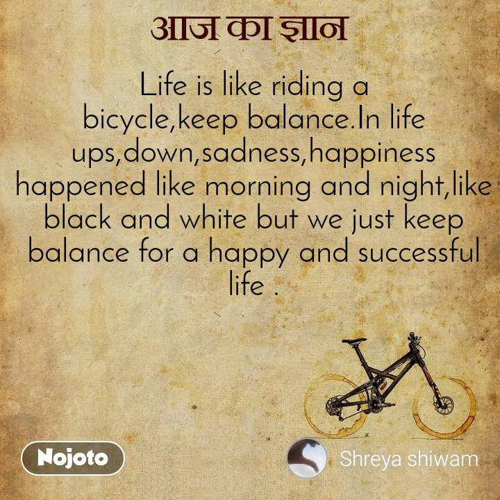 आज का ज्ञान Life is like riding a bicycle,keep balance.In life ups,down,sadness,happiness happened like morning and night,like black and white but we just keep balance for a happy and successful life .