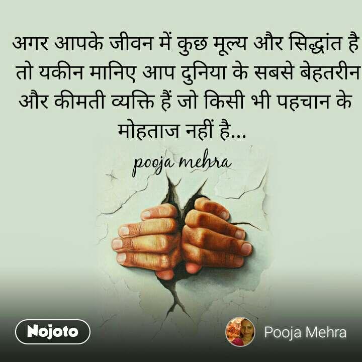 अगर आपके जीवन में कुछ मूल्य और सिद्धांत है  तो यकीन मानिए आप दुनिया के सबसे बेहतरीन और कीमती व्यक्ति हैं जो किसी भी पहचान के मोहताज नहीं है...  pooja mehra
