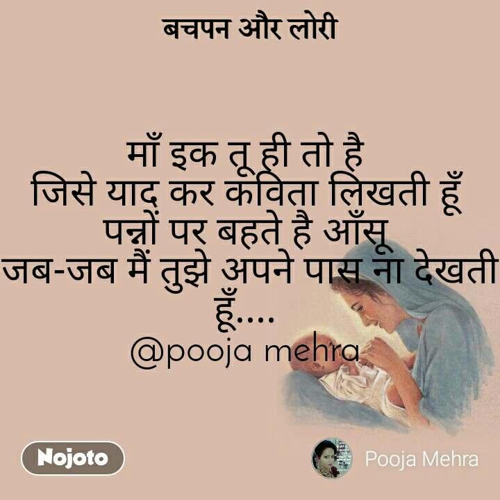 बचपन और लोरी माँ इक तू ही तो है  जिसे याद कर कविता लिखती हूँ  पन्नों पर बहते है आँसू  जब-जब मैं तुझे अपने पास ना देखती हूँ....  @pooja mehra