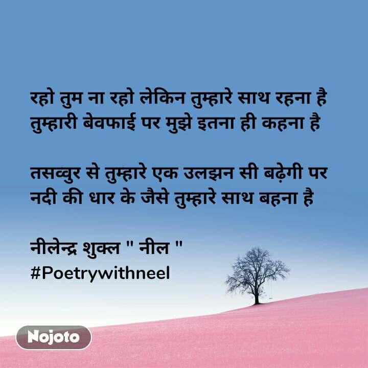 """रहो तुम ना रहो लेकिन तुम्हारे साथ रहना है  तुम्हारी बेवफाई पर मुझे इतना ही कहना है   तसव्वुर से तुम्हारे एक उलझन सी बढ़ेगी पर नदी की धार के जैसे तुम्हारे साथ बहना है   नीलेन्द्र शुक्ल """" नील """" #Poetrywithneel"""