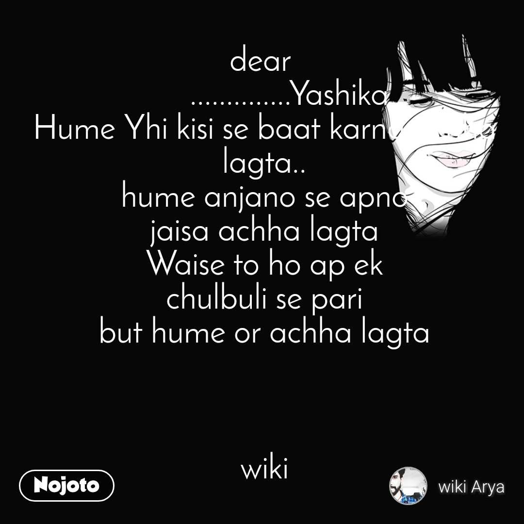 dear        ..............Yashika Hume Yhi kisi se baat karna achha lagta.. hume anjano se apno jaisa achha lagta Waise to ho ap ek chulbuli se pari but hume or achha lagta    wiki