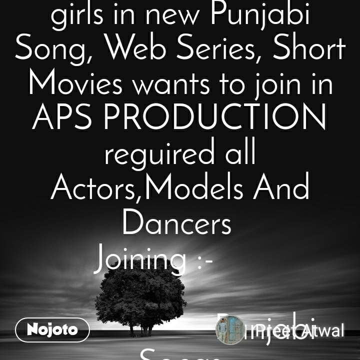 New Talent Join Welcome to boys and girls in new Punjabi Song, Web Series, Short Movies wants to join in APS PRODUCTION reguired all Actors,Models And Dancers  Joining :-                                Punjabi Songs                           Web Series                            Short Movies.                                                                       contact immediately registration fee rs 500 in which we will prepare your portpolio (photoshoot) and Punjab Songs, Web Series, Short Movie Chance prefile forms are being Filled up contact for further information call or whatsapp (+919888554429,+916239968988)