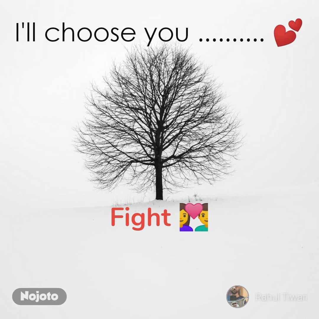 I'll choose you .......... 💕 Fight 💑
