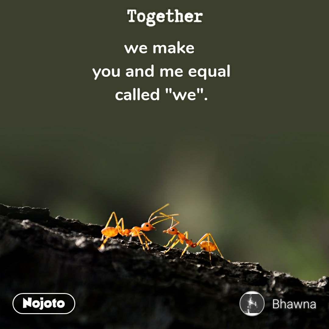 "Together we make  you and me equal called ""we""."