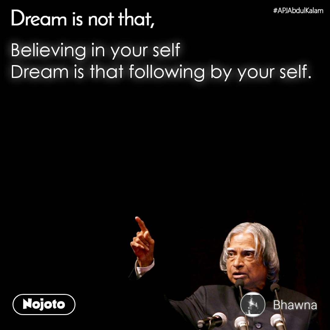 Dream is not that, Believing in your self Dream is that following by your self.