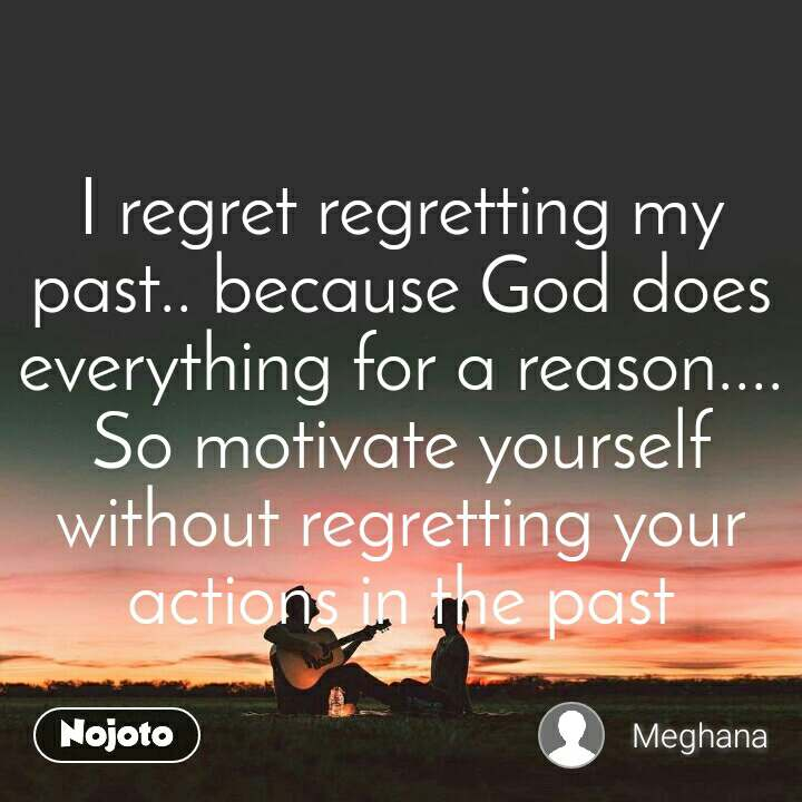 I regret regretting my past.. because God does everything for a reason.... So motivate yourself without regretting your actions in the past