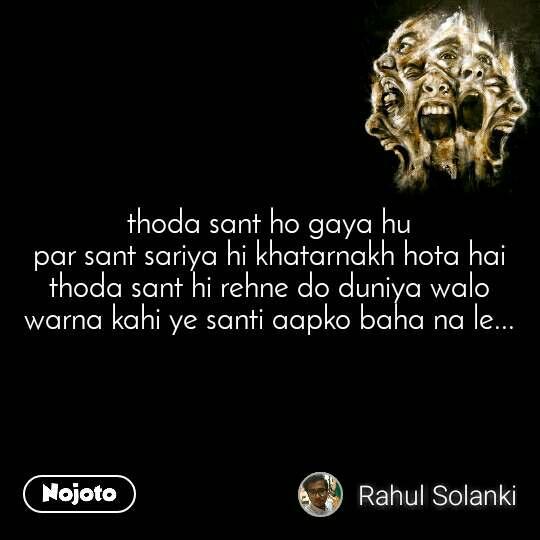 thoda sant ho gaya hu par sant sariya hi khatarnakh hota hai thoda sant hi rehne do duniya walo warna kahi ye santi aapko baha na le...