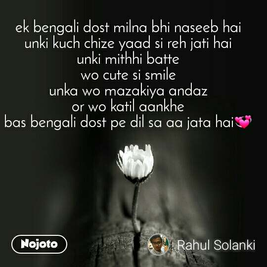 ek bengali dost milna bhi naseeb hai unki kuch chize yaad si reh jati hai unki mithhi batte wo cute si smile unka wo mazakiya andaz or wo katil aankhe bas bengali dost pe dil sa aa jata hai💞