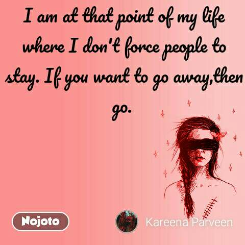 I am at that point of my life where I don't force people to stay. If you want to go away,then go.