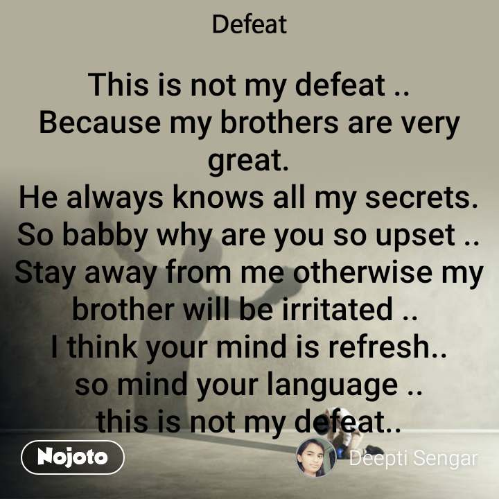 This is not my defeat .. Because my brothers are very great. He always knows all my secrets. So babby why are you so upset .. Stay away from me otherwise my brother will be irritated ..  I think your mind is refresh.. so mind your language .. this is not my defeat..
