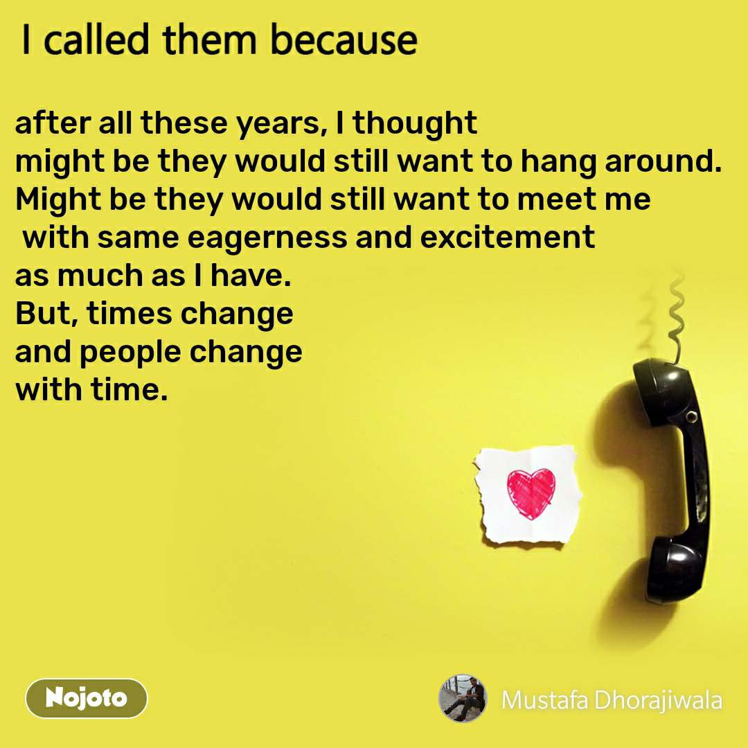 I called them because after all these years, I thought  might be they would still want to hang around. Might be they would still want to meet me  with same eagerness and excitement  as much as I have.  But, times change  and people change  with time.