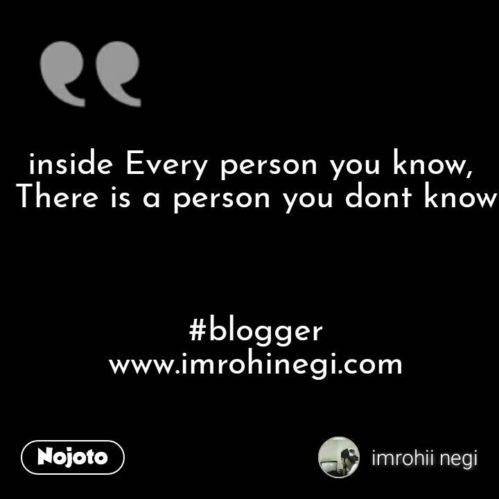 inside Every person you know,  There is a person you dont know    #blogger         www.imrohinegi.com