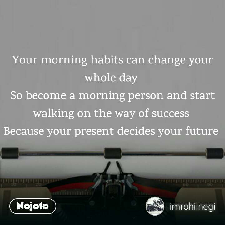 Your morning habits can change your  whole day  So become a morning person and start walking on the way of success  Because your present decides your future