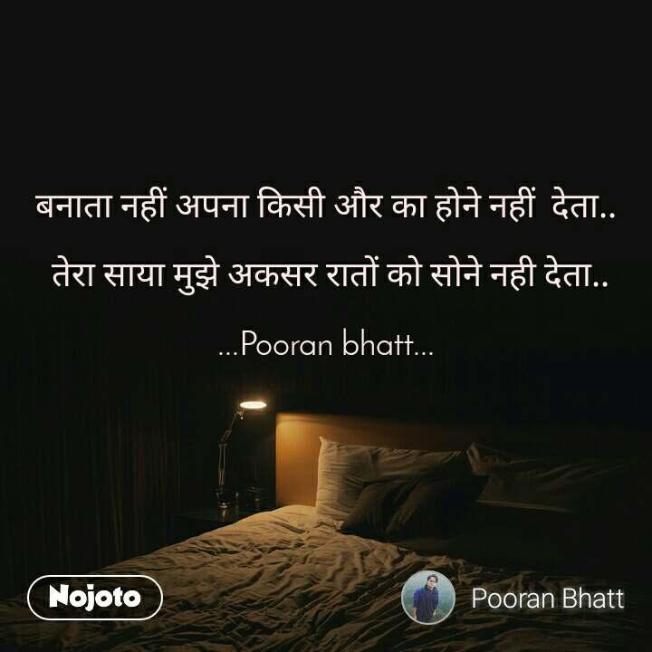 बनाता नहीं अपना किसी और का होने नहीं  देता..   तेरा साया मुझे अकसर रातों को सोने नही देता..  ...Pooran bhatt...