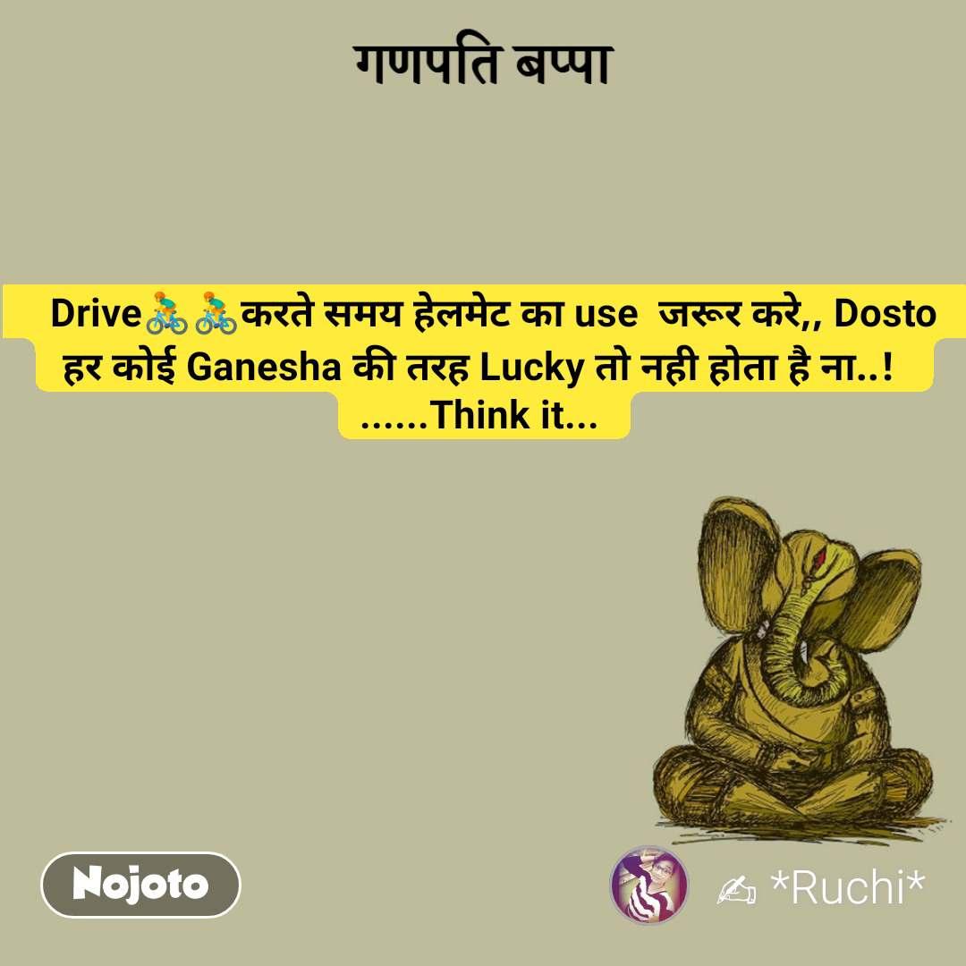 गणपति बप्पा    Drive🚴🚴करते समय हेलमेट का use  जरूर करे,, Dosto  हर कोई Ganesha की तरह Lucky तो नही होता है ना..!  ......Think it...