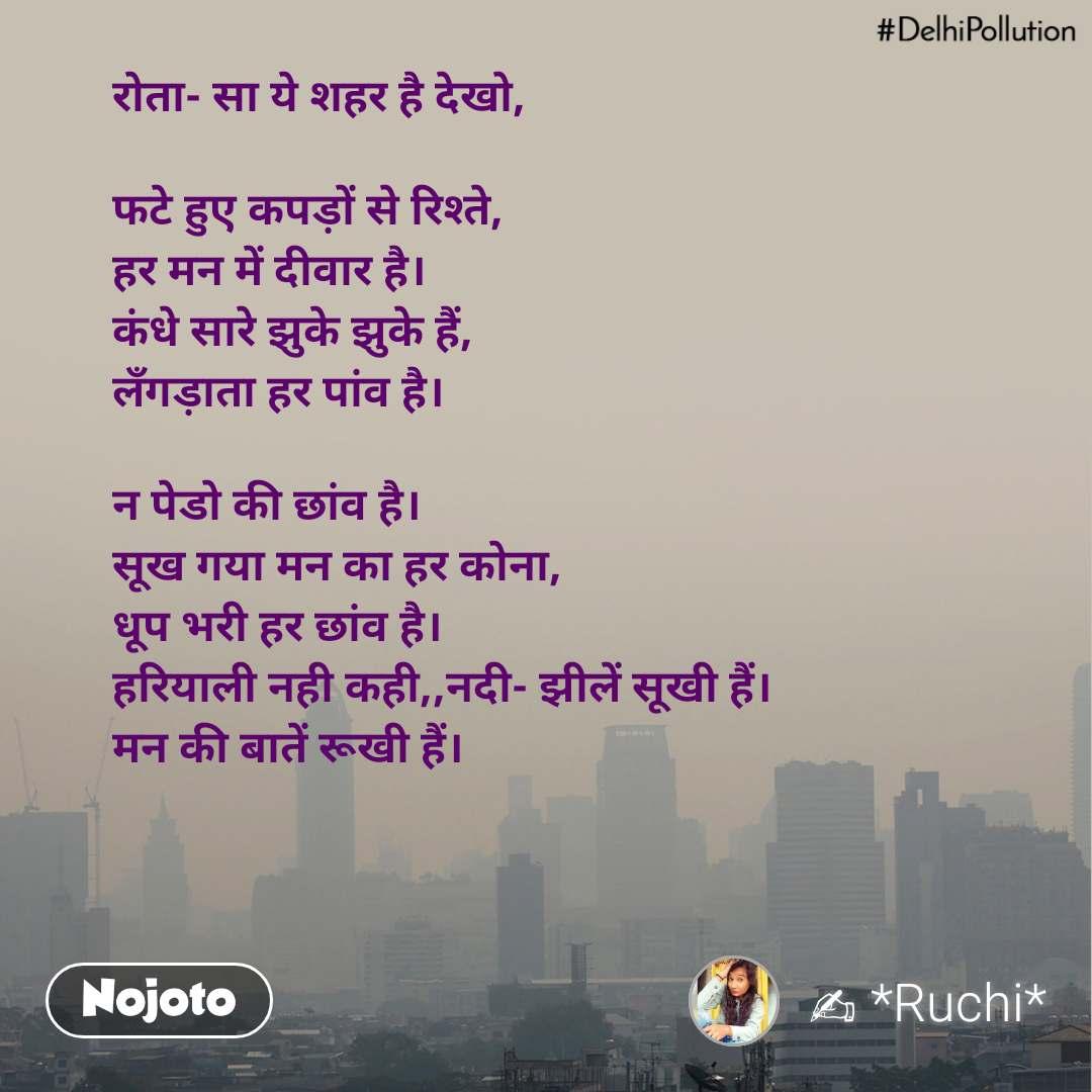 #DelhiPollution रोता- सा ये शहर है देखो,  फटे हुए कपड़ों से रिश्ते, हर मन में दीवार है। कंधे सारे झुके झुके हैं, लँगड़ाता हर पांव है।  न पेडो की छांव है। सूख गया मन का हर कोना, धूप भरी हर छांव है। हरियाली नही कही,,नदी- झीलें सूखी हैं। मन की बातें रूखी हैं।