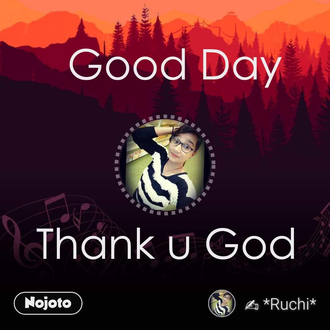 Thank u God Good Day